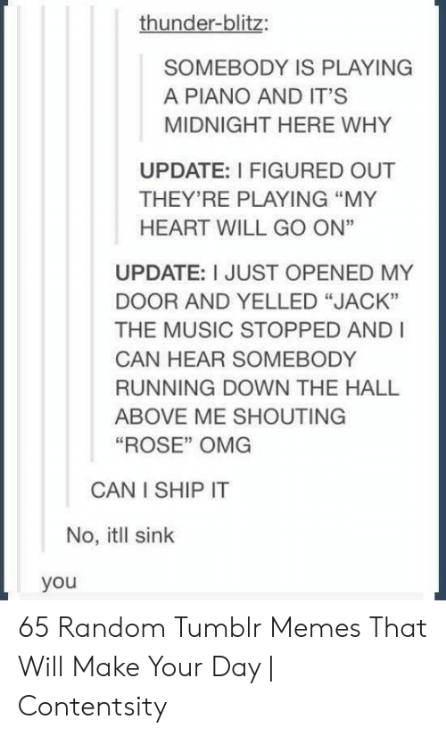 "Can Hear: thunder-blitz:  SOMEBODY IS PLAYING  A PIANO AND IT'S  MIDNIGHT HERE WHY  UPDATE: I FIGURED OUT  THEY'RE PLAYING ""MY  HEART WILL GO ON""  UPDATE: I JUST OPENED MY  DOOR AND YELLED ""JACK""  THE MUSIC STOPPED AND I  CAN HEAR SOMEBODY  RUNNING DOWN THE HALL  ABOVE ME SHOUTING  ""ROSE"" OMG  CAN I SHIP IT  No, itll sink  you 65 Random Tumblr Memes That Will Make Your Day 