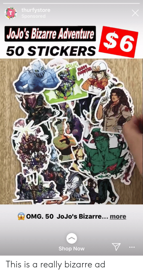 Omg, JoJo's Bizarre Adventure, and Bizarre: thurfystore  Sponsored  JOJO's Bizarre Adventure $6  50 STICKERS  Jays  RAABY  OMG. 50 JoJo's Bizarre.... more This is a really bizarre ad
