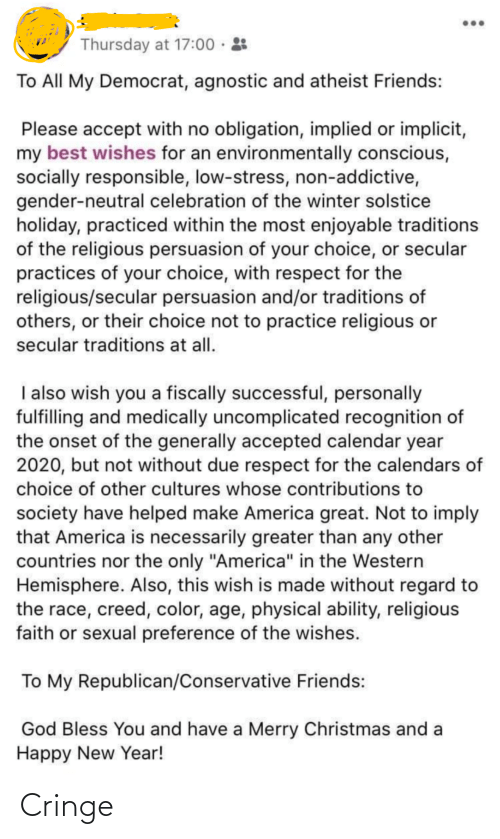 """Agnostic: Thursday at 17:00 · :  To All My Democrat, agnostic and atheist Friends:  Please accept with no obligation, implied or implicit,  my best wishes for an environmentally conscious,  socially responsible, low-stress, non-addictive,  gender-neutral celebration of the winter solstice  holiday, practiced within the most enjoyable traditions  of the religious persuasion of your choice, or secular  practices of your choice, with respect for the  religious/secular persuasion and/or traditions of  others, or their choice not to practice religious or  secular traditions at all.  I also wish you a fiscally successful, personally  fulfilling and medically uncomplicated recognition of  the onset of the generally accepted calendar year  2020, but not without due respect for the calendars of  choice of other cultures whose contributions to  society have helped make America great. Not to imply  that America is necessarily greater than any other  countries nor the only """"America"""" in the Western  Hemisphere. Also, this wish is made without regard to  the race, creed, color, age, physical ability, religious  faith or sexual preference of the wishes.  To My Republican/Conservative Friends:  God Bless You and have a Merry Christmas and a  Happy New Year! Cringe"""