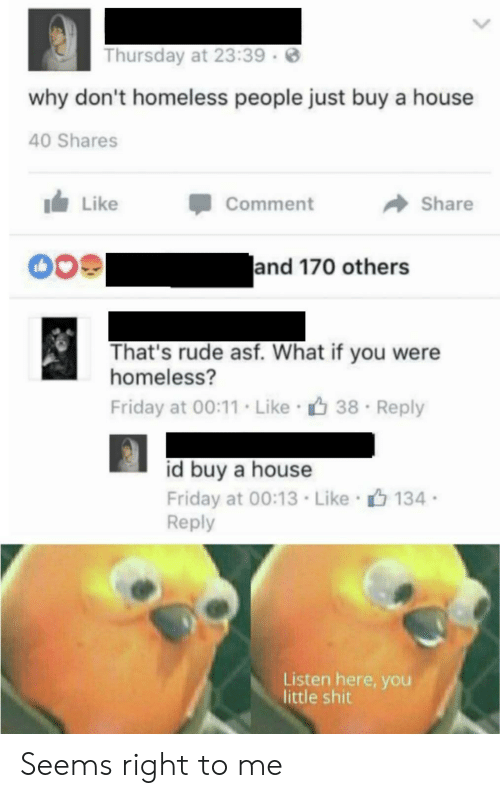 Homeless: Thursday at 23:39  why don't homeless people just buy a house  40 Shares  Like  Comment  Share  and 170 others  That's rude asf. What if you were  homeless?  Friday at 00:11. Like 38  Reply  id buy a house  Friday at 00:13 Like 134  Reply  Listen here, you  little shit Seems right to me
