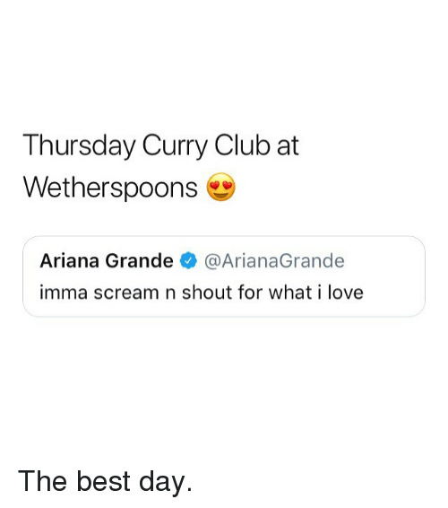 Ariana Grande, Club, and Love: Thursday Curry Club at  Wetherspoons  Ariana Grande @ArianaGrande  imma scream n shout for what i love The best day.