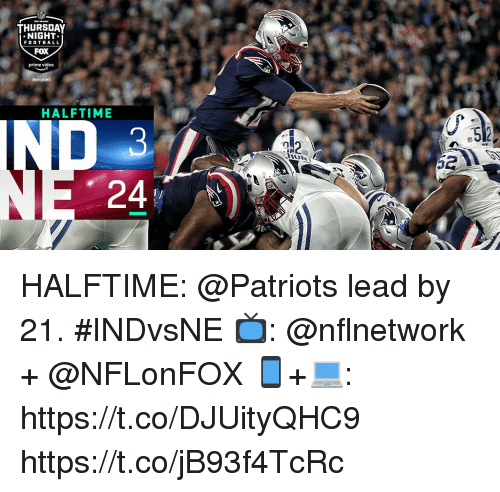 Football, Memes, and Patriotic: THURSDAY  NIGHT  FOOTBALL  FOX  prime video  BUD LIGHT  HALFTIME  E5  习)  52  24 HALFTIME:  @Patriots lead by 21. #INDvsNE  📺: @nflnetwork + @NFLonFOX 📱+💻: https://t.co/DJUityQHC9 https://t.co/jB93f4TcRc