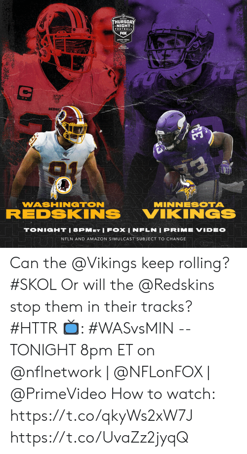 platinum: THURSDAY  *NIGHT  FOOTBALL  FOX  prime video  PLATINUM  REDS  DGS  REDSKINS  уiкіnGs  13  WASHINGTON  MINNESOTA  REDSKINS  VIKINGS  TONIGHT|8PMET IFOX | NFLN | PRIME VIDEO  NFLN AND AMAZON SIMULCAST SUBJECT TO CHANGE  DJ/A  CE Can the @Vikings keep rolling? #SKOL Or will the @Redskins stop them in their tracks? #HTTR  📺: #WASvsMIN -- TONIGHT 8pm ET on @nflnetwork | @NFLonFOX | @PrimeVideo  How to watch: https://t.co/qkyWs2xW7J https://t.co/UvaZz2jyqQ