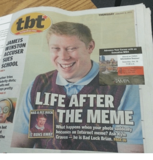 Sudden A: THURSDAY  WINSTON  Advance Your Career with  Executive MBA  Anne an  SCHOOL  Saturday Jan  tries  elrity diets:  TAMPA  psAretty  LIFE AFTER  THE MEME  HASAPETROCK  What happens when your photo suddenly  a hot  IT RUNS AWAY  becomes an Internet meme? Ask Kyle  Craven-he is Bad Luck Brian, PACE 6
