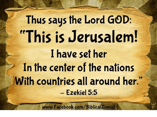 """ezekiel: Thus saus the Lord GOD:  """"This is Jerusalem  I have set her  In the center of the nations  With countries all around her.""""  - Ezekiel 5:5  www.Facebook.com/BiblicalZionist"""