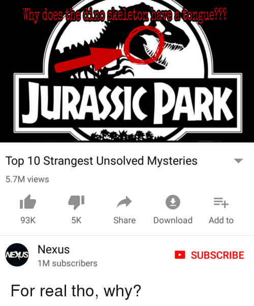 Jurassic Park, Nexus, and Dank Memes: Thy does the dino skeleton hare a tongue??  JURASSIC PARK  Top 10 Strangest Unsolved Mysteries  5.7M views  93K  5K  Share Download Add to  Nexus  1M subscribers  SUBSCRIBE