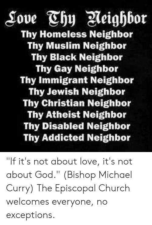 "Church, God, and Homeless: Thy Homeless Neighbor  Thy Muslim Neighbor  Thy Black Neighbor  Thy Gay Neighbor  Thy Immigrant Neighbor  Thy Jewish Neighbor  Thy Christian Neighbor  Thy Atheist Neighbor  Thy Disabled Neighbor  Thy Addicted Neighbor ""If it's not about love, it's not about God."" (Bishop Michael Curry)  The Episcopal Church welcomes everyone, no exceptions."