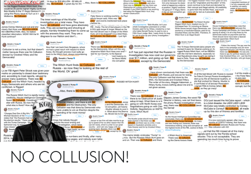 """Bad, Bad Blood, and Bernie Sanders: Thy  made  up  as  saio  ne  wouian  t  14 days for $28 MILLION-$2 MILLIO  on as the """"originators and founders"""" of this  scam continue to be fired and demoted for  r requested  A great day for AAlso, there is NO COLLUSION  him only because he doesr  there was no Collusion they say there waswhat is happening underne  phony crime called Collusion, and when  for the Rigged Russian Witch Hunt, they  would be 25 points higher! Highly conflicted  a phony crime that never  d position. Highly conflicter their corupt and illegal activity. All credibility  existed). If you FIGHT BACK or say anything  bad about the Rigged Witch Hunt, they  his gang of 17 Angry Dems  is gone from this terrible Hoax, and much  the 1  s  d day as real corruption go more will be lost as it proceeds. No  this Phony issue to hurt us in t  Fake News is working overtime.  aforts lawyer said, there was """"no  usion"""" and events mentioned took place  before he...  The inner workings of the Mueller  investigation are a total mess  ve  Rigged Witch Hunt, headed now by 17  increased from 13, including an Obama House Intelligence Committee rules that  James Comey Memos just out and sho  clearly that there was NO COLLUSION  NO OBSTRUCTION. Also, he leaked  classified information. WOw! will the W  @JudgeJeanine """"Bob Mueller, isn't your  whole investigation premised on a Fake  Dossier, paid for by Hillary, created by a man White House lawyer) Angry Democrats, wa: there was NO COLLUSION between the  who hates Donald Trump, & used t  FISA Court Judge. Bob, I really think it's time  or you to give up your phony investigation  FBI- finally. The list of bad players in the FBI  & DOJ gets longer  nuts. They are screaming and shouting at  horribly threatening them to come up fact that Strzok was  & longer. Based on the  in charge of the Witch  started by a fraudulent Dossier, paid for by  Crooked Hillary and the DNC. Therefore, th  Witch Hunt is an illegal Scam!  Trump Campaign and Ru"""