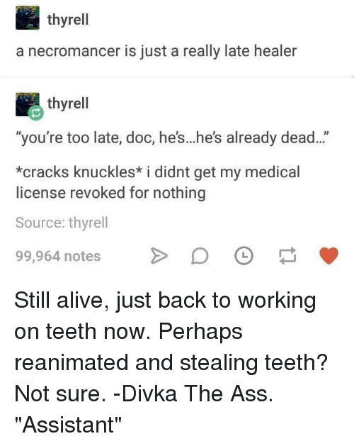 "knuckles: thyrell  a necromancer is just a really late healer  thyrell  ""you're too late, doc, he's...he's already dead...""  *cracks knuckles* i didnt get my medical  license revoked for nothing  Source: thyrell  99,964 notesDO Still alive, just back to working on teeth now. Perhaps reanimated and stealing teeth? Not sure. -Divka The Ass. ""Assistant"""