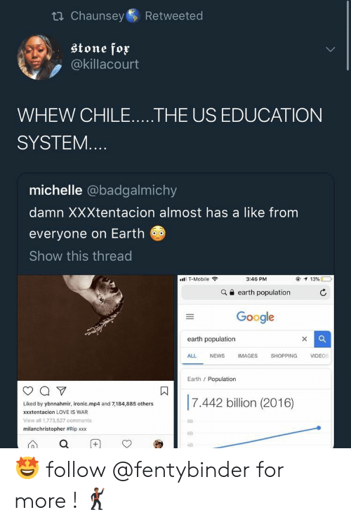 Google, Ironic, and Love: ti Chaunsey  Retweeted  stone fox  @killacourt  WHEW CHILE.....THE US EDUCATION  SYSTEM....  michelle @badgalmichy  damn XXXtentacion almost has a like from  everyone on Earth  Show this thread  T-Mobile  3:46 PM  13%  earth population  Google  earth population  X  ALL  NEWS  IMAGES  SHOPPING  VIDEOS  Earth Population  7.442 billion (2016)  Liked by ybnnahmir, ironic.mp4 and 7,184,885 others  xxxtentacion LOVE IS WAR  View all 1,773,527 comments  8B  milanchristopher #Rip xxx  6B  4B  II  + 🤩 follow @fentybinder for more ! 🕺🏾