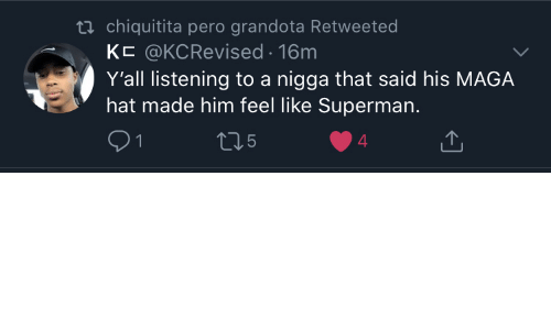 Superman: ti chiquitita pero grandota Retweeted  KC @KCRevised 16m  Y'all listening to a nigga that said his MAGA  hat made him feel like Superman.  5  4