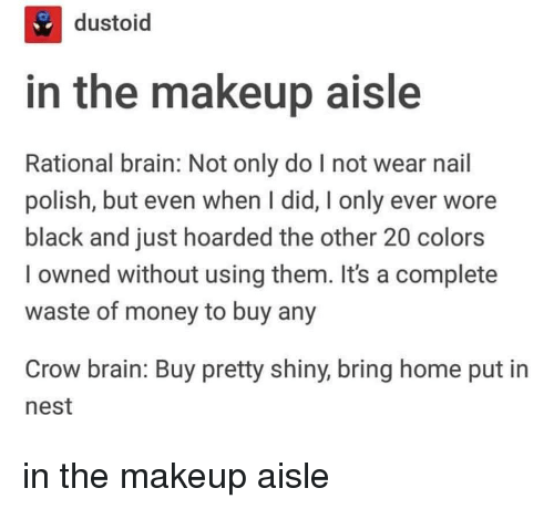 Makeup, Money, and Black: ti  dustoid  in the makeup aisle  Rational brain: Not only do I not wear nail  polish, but even when I did, I only ever wore  black and just hoarded the other 20 colors  l owned without using them. It's a complete  waste of money to buy any  Crow brain: Buy pretty shiny, bring home put in  nest in the makeup aisle