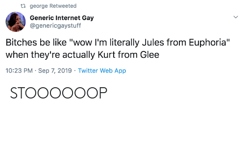 "Glee: ti george Retweeted  Generic Internet Gay  @genericgaystuff  Bitches be like ""wow I'm literally Jules from Euphoria""  when they're actually Kurt from Glee  10:23 PM Sep 7, 2019 Twitter Web App STOOOOOOP"