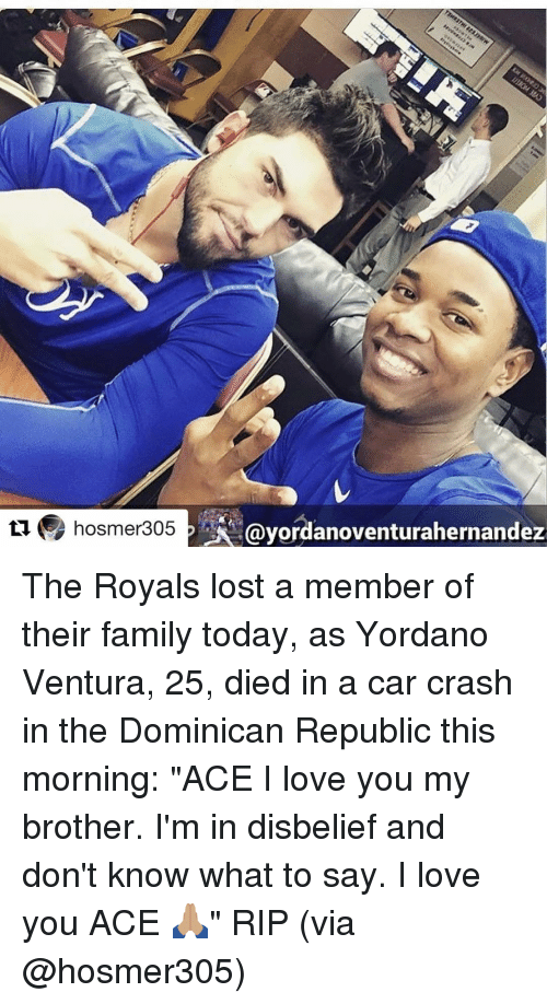 """Car Crashing: ti hosmer305  PAA Gayordanoventurahernandez The Royals lost a member of their family today, as Yordano Ventura, 25, died in a car crash in the Dominican Republic this morning: """"ACE I love you my brother. I'm in disbelief and don't know what to say. I love you ACE 🙏🏽"""" RIP (via @hosmer305)"""