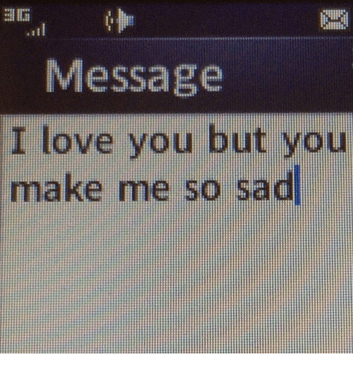 Me So Sad: .ti  Message  I love you but you  make me so sad