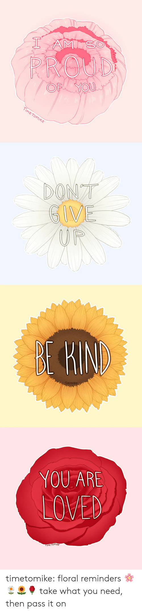 Tumblr, Blog, and Http: Ti  METOMIKE   IME TOMIKE   YOU ARE  LOVED  TIME TOMIKE timetomike:  floral reminders 🌸🌼🌻🌹 take what you need, then pass it on