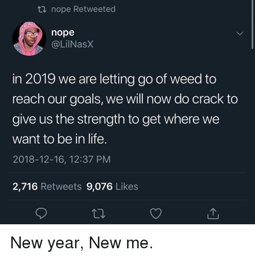 New Year New Me: ti nope Retweeted  nope  @LilNasX  in 2019 we are letting go of weed to  reach our goals, we will now do crack to  give us the strength to get where we  want to be in life.  2018-12-16, 12:37 PM  2,716 Retweets 9,076 Likes New year, New me.