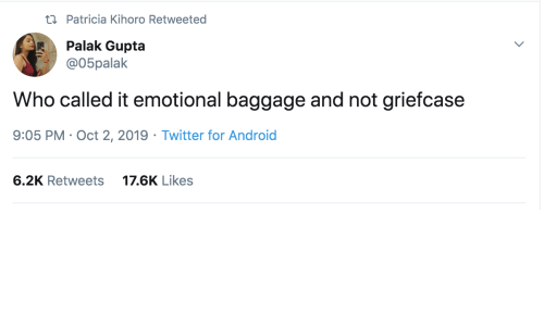Android, Twitter, and Who: ti Patricia Kihoro Retweeted  Palak Gupta  @05palak  Who called it emotional baggage and not griefcase  9:05 PM Oct 2, 2019 Twitter for Android  6.2K Retweets  17.6K Likes