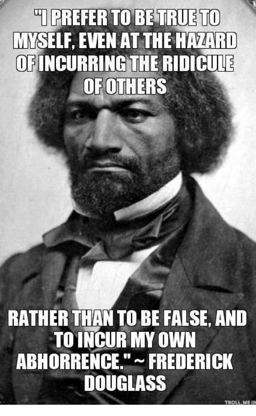 Frederick Douglass: TI PREFER TO BE TRUE TO  MYSELF, EVEN AT THE HAZARD  OF INCURRING THE RIDICULE  OF OTHERS  RATHER THANTO BE FALSE, AND  TO INCUR MY OWN  ABHORRENCE  FREDERICK  DOUGLASS  TROLL MEO