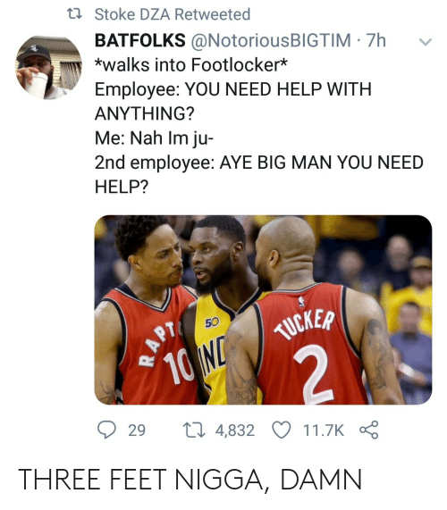stoke: ti Stoke DZA Retweeted  BATFOLKS @NotoriousBIGTIM 7h  *walks into Footlocker*  Employee: YOU NEED HELP WITH  ΑΝΥΤHING?  Me: Nah Im ju-  2nd employee: AYE BIG MAN YOU NEED  HELP?  50  TUCKER  10 N  2  29  ti 4,832  11.7K  RAPT THREE FEET NIGGA, DAMN