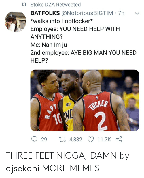 stoke: ti Stoke DZA Retweeted  BATFOLKS @NotoriousBIGTIM 7h  *walks into Footlocker*  Employee: YOU NEED HELP WITH  ΑΝΥΤHING?  Me: Nah Im ju-  2nd employee: AYE BIG MAN YOU NEED  HELP?  50  TUCKER  10 N  2  29  ti 4,832  11.7K  RAPT THREE FEET NIGGA, DAMN by djsekani MORE MEMES