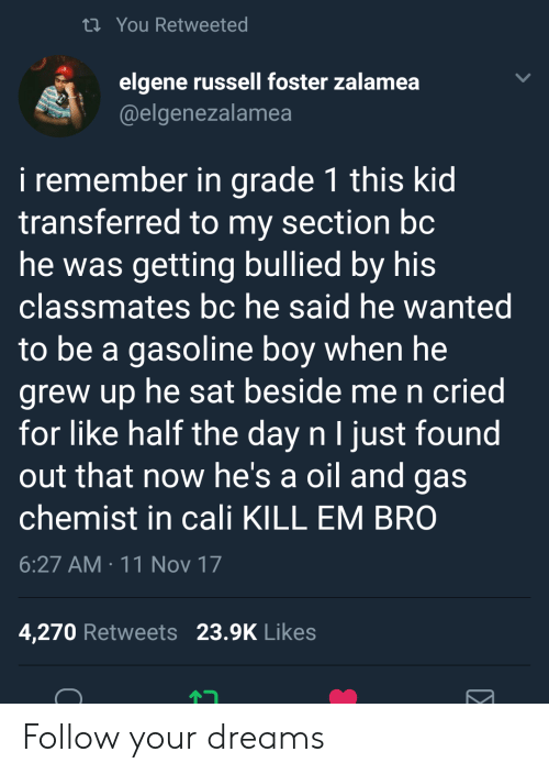 Oil and Gas: ti You Retweeted  elgene russell foster zalamea  @elgenezalamea  i remember in grade 1 this kid  transferred to my section bc  he was getting bullied by his  classmates bc he said he wanted  to be a gasoline boy when he  grew up he sat beside me n cried  for like half the day n I just found  out that now he's a oil and gas  chemist in cali KILL EM BRO  6:27 AM 11 Nov 17  4,270 Retweets 23.9K Likes Follow your dreams