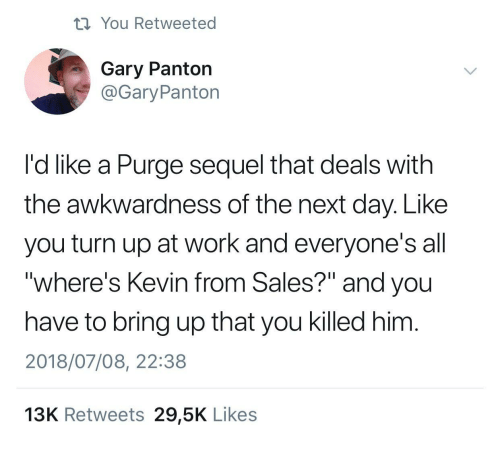 """Turn Up, Work, and Next: ti You Retweeted  Gary Panton  @GaryPanton  I'd like a Purge sequel that deals with  the awkwardness of the next day. Like  you turn up at work and everyone's all  """"where's Kevin from Sales?"""" and you  have to bring up that you killed him  2018/07/08, 22:38  13K Retweets 29,5K Likes"""