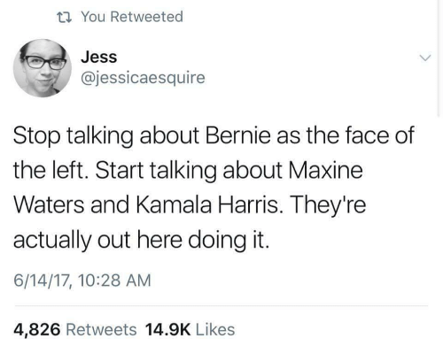 kamala: ti You Retweeted  Jess  @jessicaesquire  Stop talking about Bernie as the face of  the left. Start talking about Maxine  Waters and Kamala Harris. They're  actually out here doing it.  6/14/17, 10:28 AM  4,826 Retweets 14.9K Likes