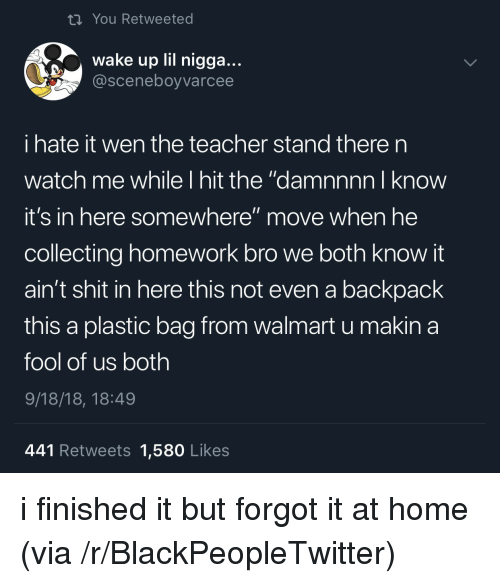 "Blackpeopletwitter, Shit, and Teacher: ti You Retweeted  wake up lil nigga...  @sceneboyvarcee  i hate it wen the teacher stand there n  watch me while I hit the ""damnnnn I know  it's in here somewhere"" move when he  collecting homework bro we both know it  ain't shit in here this not even a backpack  this a plastic bag from walmart u makina  fool of us both  9/18/18, 18:49  441 Retweets 1,580 Likes i finished it but forgot it at home (via /r/BlackPeopleTwitter)"