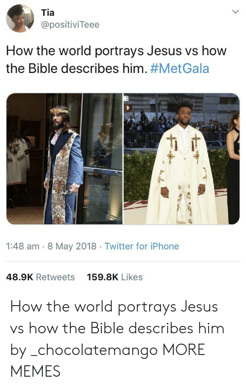 Dank, Iphone, and Jesus: Tia  @positiviTeee  How the world portrays Jesus vs how  the Bible describes him. #MetGala  1:48 am - 8 May 2018 Twitter for iPhone  48.9K Retweets  159.8K Likes How the world portrays Jesus vs how the Bible describes him by _chocolatemango MORE MEMES