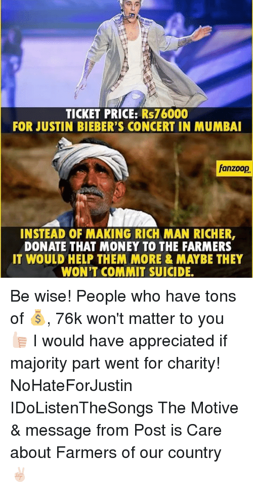 Justin Bieber, Appreciate, and Suicide: TICKET PRICE: Rs76000  FOR JUSTIN BIEBER'S CONCERT IN MUMBAI  fanzoop.  INSTEAD OF MAKING RICH MAN RICHER,  DONATE THAT MONEY TO THE FARMERS  IT WOULD HELP THEM MORE & MAYBE THEY  WON'T COMMIT SUICIDE. Be wise! People who have tons of 💰, 76k won't matter to you 👍🏻 I would have appreciated if majority part went for charity! NoHateForJustin IDoListenTheSongs The Motive & message from Post is Care about Farmers of our country ✌🏻️