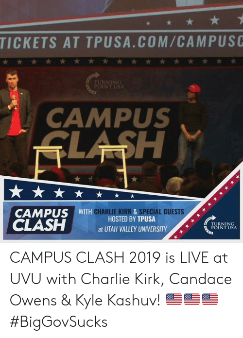 hosted: TICKETS AT TPUSA.COM/CAMPUSC  CAMPUS  CAMPUS WITH  CHARLIE KIRK&SPECIAL GUESTS  HOSTED BY TPUSA  TURNING  POINT USA  atUTAH VALLEY UNIVERSITY/,  01 CAMPUS CLASH 2019 is LIVE at UVU with Charlie Kirk, Candace Owens & Kyle Kashuv! 🇺🇸🇺🇸🇺🇸 #BigGovSucks