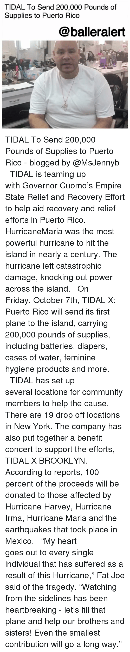 "sidelines: TIDAL To Send 200,000 Pounds of  Supplies to Puerto Rico  @balleralert TIDAL To Send 200,000 Pounds of Supplies to Puerto Rico - blogged by @MsJennyb ⠀⠀⠀⠀⠀⠀⠀ ⠀⠀⠀⠀⠀⠀⠀ TIDAL is teaming up with Governor Cuomo's Empire State Relief and Recovery Effort to help aid recovery and relief efforts in Puerto Rico. ⠀⠀⠀⠀⠀⠀⠀ ⠀⠀⠀⠀⠀⠀⠀ HurricaneMaria was the most powerful hurricane to hit the island in nearly a century. The hurricane left catastrophic damage, knocking out power across the island. ⠀⠀⠀⠀⠀⠀⠀ ⠀⠀⠀⠀⠀⠀⠀ On Friday, October 7th, TIDAL X: Puerto Rico will send its first plane to the island, carrying 200,000 pounds of supplies, including batteries, diapers, cases of water, feminine hygiene products and more. ⠀⠀⠀⠀⠀⠀⠀ ⠀⠀⠀⠀⠀⠀⠀ TIDAL has set up several locations for community members to help the cause. There are 19 drop off locations in New York. The company has also put together a benefit concert to support the efforts, TIDAL X BROOKLYN. According to reports, 100 percent of the proceeds will be donated to those affected by Hurricane Harvey, Hurricane Irma, Hurricane Maria and the earthquakes that took place in Mexico. ⠀⠀⠀⠀⠀⠀⠀ ⠀⠀⠀⠀⠀⠀⠀ ""My heart goes out to every single individual that has suffered as a result of this Hurricane,"" Fat Joe said of the tragedy. ""Watching from the sidelines has been heartbreaking - let's fill that plane and help our brothers and sisters! Even the smallest contribution will go a long way."""