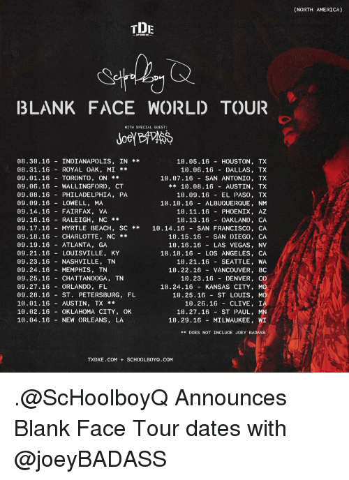 Memes, Las Vegas, and Albuquerque: TIDE  BLANK FACE WORLD TOUR  WITH SPECIAL GUEST:  08.30. 16 INDIANAPOLIS, IN  10.05.16 HOUSTON, TX  08.31. 16 ROYAL OAK, MI  10.06.16 DALLAS, TX  09.01.16 TORONTO, ON  10.07.16 SAN ANTONIO, TX  09.06.16 WALLINGFORD, CT  10.08, 16  AUSTIN, TX  09.08.16 PHILADELPHIA  PA  10.09. 16 EL PASO, TX  09.09.16  LOWELL  MA  10.10. 16 ALBUQUERQUE  NM  09.14.16 FAIRFAX  VA  10. 11.16 PHOENIX, AZ  09.16.16 RALEIGH, NC  10. 13.16 OAKLAND, CA  09. 17. 16 MYRTLE BEACH  SC 10. 14.16 SAN FRANCISCO, CA  09.18.16 CHARLOTTE, NC  10.15. 16 SAN DIEGO, CA  09.19. 16 ATLANTA, GA  10. 16.16 LAS VEGAS, NV  10. 18.16 LOS ANGELES CA  09. 21. 16 LOUISVILLE, KY  09. 23. 16 NASHVILLE, TN  10.21.16  SEATTLE, WA  09. 24. 16 MEMPHIS, TN  10. 22.16  VANCOUVER  BC  09.25.16  CHATTANOOGA, TN  10.23.16  DENVER, CO  09. 27. 16 ORLANDO, FL  10.24.16 KANSAS CITY, MO  10.25. 16 ST LOUIS, MO  09.28 16  ST  PETERSBURG, FL  10.01.16 AUSTIN, TX  10. 26.16 CLIVE  IA  10.02. 16 OKLAHOMA CITY  OK  10.27.16  ST PAUL, MN  10.04.16 NEW ORLEANS  LA  10. 29. 16 MILWAUKEE, WI  DOES NOT INCLUDE JOEY BADASS  TXIXE.COM SCHOOLBOY( COM  (NORTH AMERICA) .@ScHoolboyQ Announces Blank Face Tour dates with @joeyBADASS