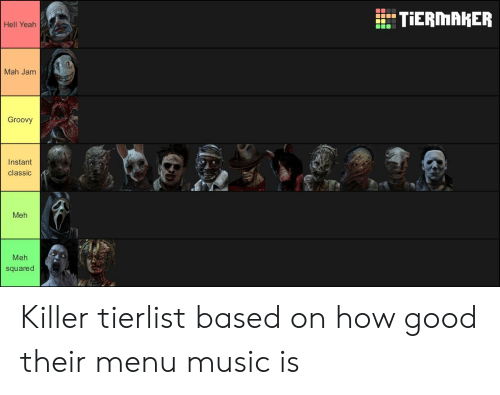 Meh, Music, and Yeah: TIERMAKER  Hell Yeah  Mah Jam  Groovy  Instant  classic  Meh  Meh  squared Killer tierlist based on how good their menu music is