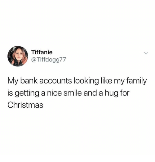 Christmas, Family, and Bank: Tiffanie  @Tiffdogg77  My bank accounts looking like my family  is getting a nice smile and a hug for  Christmas