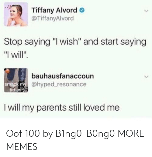 """hyped: Tiffany Alvord  @TiffanyAlvord  Stop saying """"I wish'"""" and start saying  """"I will"""".  bauhausfanaccoun  @hyped resonance  smack m  I will my parents still loved me Oof 100 by B1ng0_B0ng0 MORE MEMES"""