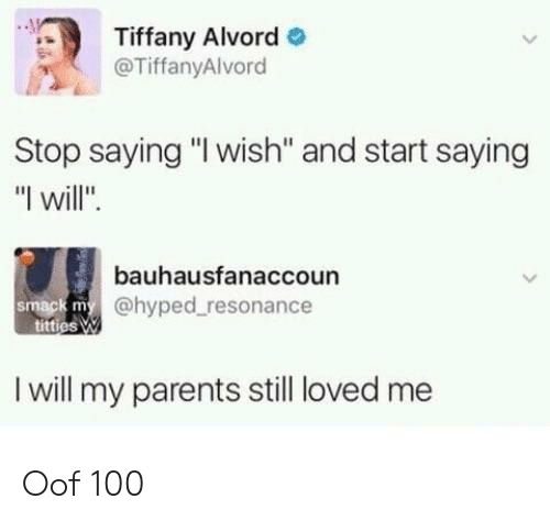 """hyped: Tiffany Alvord  @TiffanyAlvord  Stop saying """"I wish'"""" and start saying  """"I will"""".  bauhausfanaccoun  @hyped resonance  smack m  I will my parents still loved me Oof 100"""
