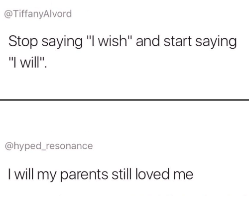 "Parents, Will, and Resonance: @TiffanyAlvord  Stop saying ""I wish"" and start saying  ""I will"".  @hyped_resonance  I will my parents still loved me"