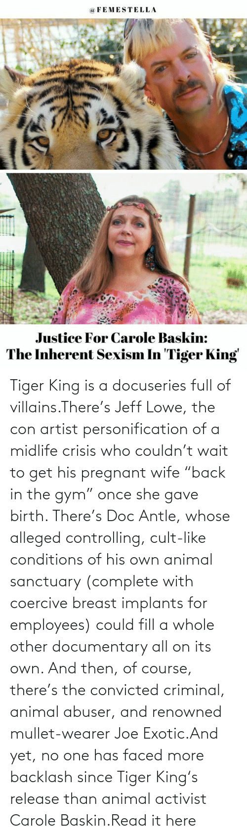 """pregnant: Tiger King is a docuseries full of villains.There's Jeff Lowe, the con artist personification of a midlife crisis who couldn't wait to get his pregnant wife """"back in the gym"""" once she gave birth. There's Doc Antle, whose alleged controlling, cult-like conditions of his own animal sanctuary (complete with coercive breast implants for employees) could fill a whole other documentary all on its own. And then, of course, there's the convicted criminal, animal abuser, and renowned mullet-wearer Joe Exotic.And yet, no one has faced more backlash since Tiger King's release than animal activist Carole Baskin.Read it here"""