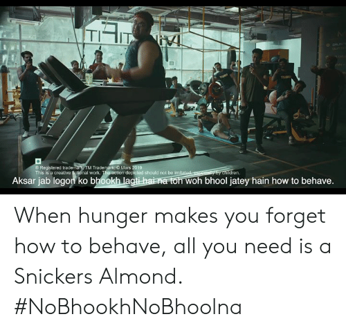 Memes, Work, and How To: TIIT  Registered trademark TM Trademark O  This is a creative fictional work  Mars 2019  depicted should not be im  dren  Aksar jab logon ko bhookh la  oh bhool jatey hain how to behave. When hunger makes you forget how to behave, all you need is a Snickers Almond. #NoBhookhNoBhoolna