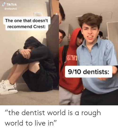 "crest: TIKTOK  mikeyltx  The one that doesn't  recommend Crest:  9/10 dentists: ""the dentist world is a rough world to live in"""