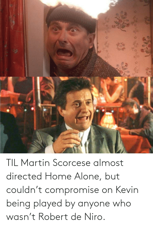 Home Alone: TIL Martin Scorcese almost directed Home Alone, but couldn't compromise on Kevin being played by anyone who wasn't Robert de Niro.