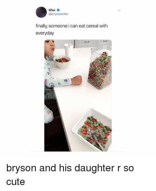 Cute, Girl Memes, and Can: tiller  @brysontiller  finally, someone i can eat cereal with  everyday bryson and his daughter r so cute