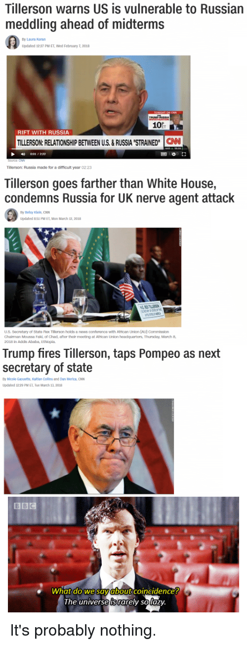 "Raxs: Tillerson warns US is vulnerable to Russian  meddling ahead of midterms  By Laura Koran  Updated 12:27 PM ET, Wed February 7, 2018  10  RIFT WITH RUSSIA  TILLERSON:RELATIONSHIP BETWEEN US.&RUSSIA STRAINED"" CAN  1 , 2:22  圈0.1」  Tillerson: Russia made for a difficult year 02:23  Tillerson goes farther than White House,  condemns Russia for UK nerve agent attack  By Betsy Kiein, GNN  Updated 851 PM ET, Mon March 12,2018  US. Secretary of State Rax Tillerson holds a news conference with African Union (AU) Commission  Chairman Moussa Faki of Chad, after their meeting at African Union headquarters, Thursdary,March8  2018 in Addis Ababa, Ethiopia  Trump fires Tillerson, taps Pompeo as next  secretary of state  By Nicole Gaouette, Katlan Collns and Dan Merica, CNN  Updated 12:29 PM ET, Tue March 13, 2018  what do we savabout coincidence!  the universe is rarely solaz)y It's probably nothing."