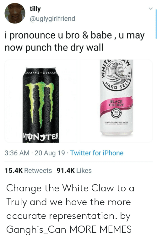 Cher: tilly  @uglygirlfriend  i pronounce u bro & babe, u may  now punch the dry wall  AURINE+ GINSEN  SELTZ  HARD  BLACK  CHERRY  SPOKED SPARKLING WATER  TH AOT OF LACK CHER  MONSTER  3:36 AM 20 Aug 19 Twitter for iPhone  15.4K Retweets 91.4K Likes Change the White Claw to a Truly and we have the more accurate representation. by Ganghis_Can MORE MEMES