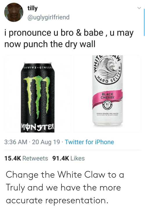 Cher: tilly  @uglygirlfriend  i pronounce u bro & babe, u may  now punch the dry wall  AURINE+ GINSEN  SELTZ  HARD  BLACK  CHERRY  SPOKED SPARKLING WATER  TH AOT OF LACK CHER  MONSTER  3:36 AM 20 Aug 19 Twitter for iPhone  15.4K Retweets 91.4K Likes Change the White Claw to a Truly and we have the more accurate representation.