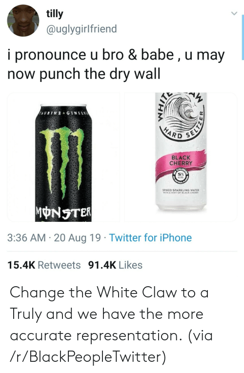 Cher: tilly  @uglygirlfriend  i pronounce u bro & babe, u may  now punch the dry wall  AURINE+ GINSEN  SELTZ  HARD  BLACK  CHERRY  SPOKED SPARKLING WATER  TH AOT OF LACK CHER  MONSTER  3:36 AM 20 Aug 19 Twitter for iPhone  15.4K Retweets 91.4K Likes Change the White Claw to a Truly and we have the more accurate representation. (via /r/BlackPeopleTwitter)