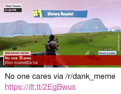 """ares: Tilted Towers  01:38 PM  Victory Royale!  BREAKING NEWS  No one ares  Ellon musket Da fuk  Return to Lobby <p>No one cares via /r/dank_meme <a href=""""https://ift.tt/2EgBwus"""">https://ift.tt/2EgBwus</a></p>"""