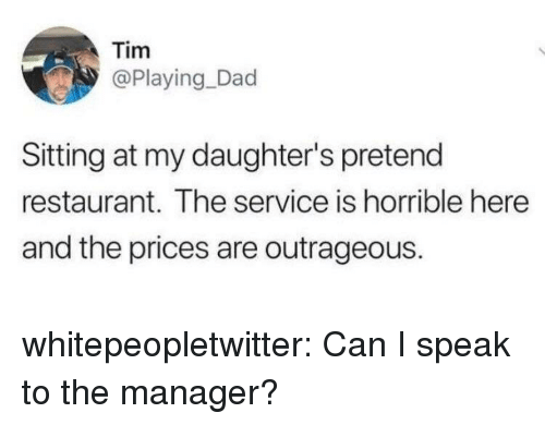 dac: Tim  aPlaying_Dac  Sitting at my daughter's pretend  restaurant. The service is horrible here  and the prices are outrageous. whitepeopletwitter:  Can I speak to the manager?